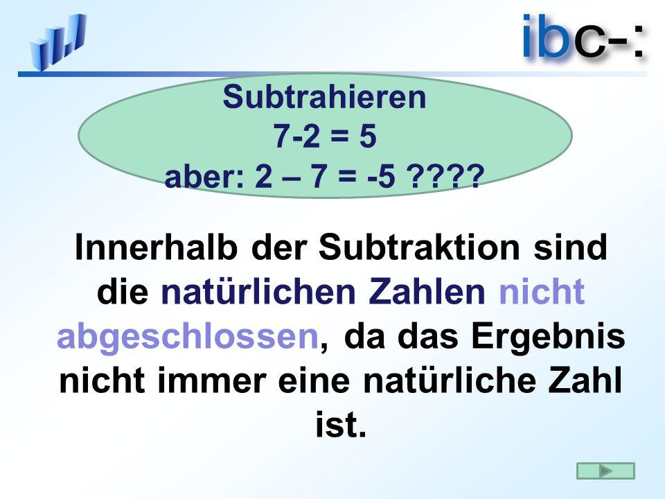 Innerhalb der Subtraktion sind die natürlichen Zahlen nicht abgeschlossen, da das Ergebnis nicht immer eine natürliche Zahl ist. Subtrahieren 7-2 = 5