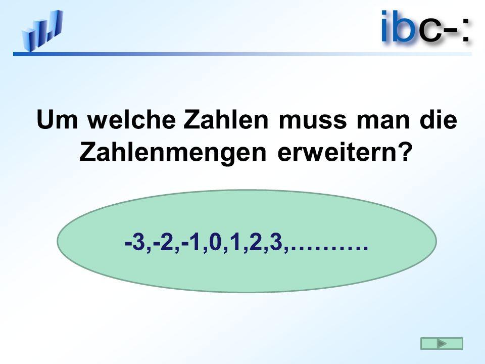 Um welche Zahlen muss man die Zahlenmengen erweitern? -3,-2,-1,0,1,2,3,……….
