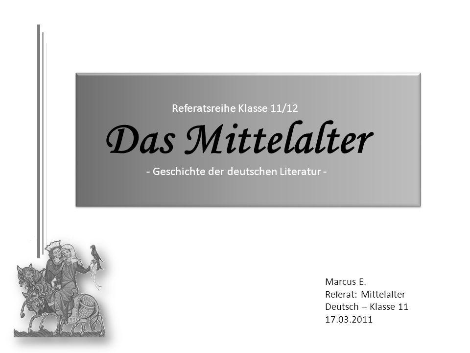 Marcus E. Referat: Mittelalter Deutsch – Klasse 11 17.03.2011 - Geschichte der deutschen Literatur - Referatsreihe Klasse 11/12 Das Mittelalter
