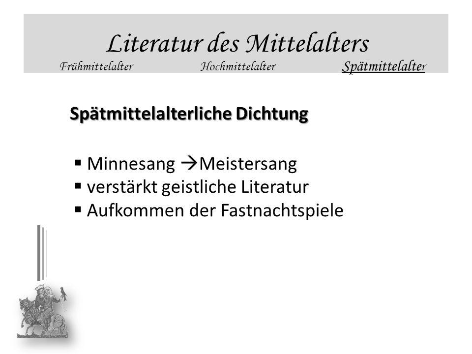Literatur des Mittelalters FrühmittelalterHochmittelalter Spätmittelalte r Spätmittelalterliche Dichtung Minnesang Meistersang verstärkt geistliche Li