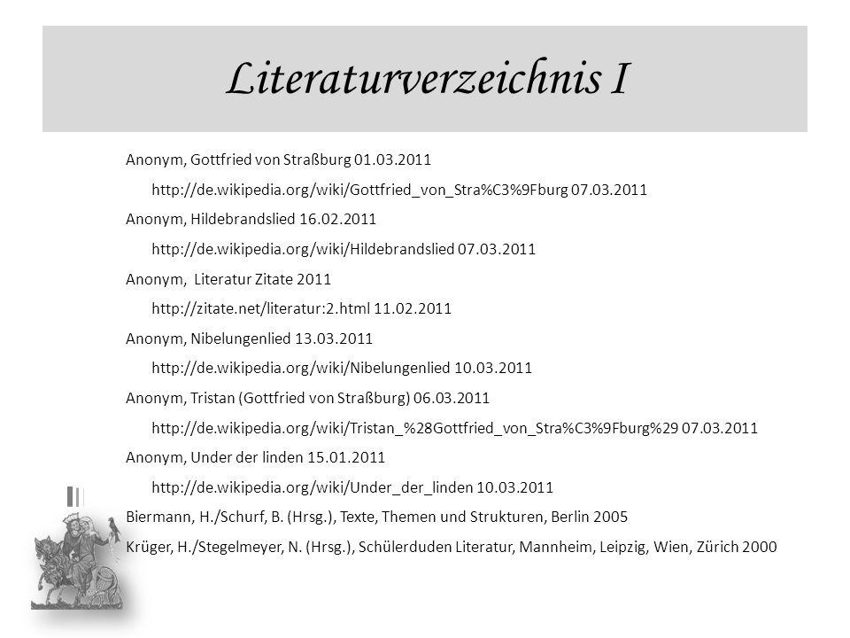 Literaturverzeichnis I Anonym, Gottfried von Straßburg 01.03.2011 http://de.wikipedia.org/wiki/Gottfried_von_Stra%C3%9Fburg 07.03.2011 Anonym, Hildebr