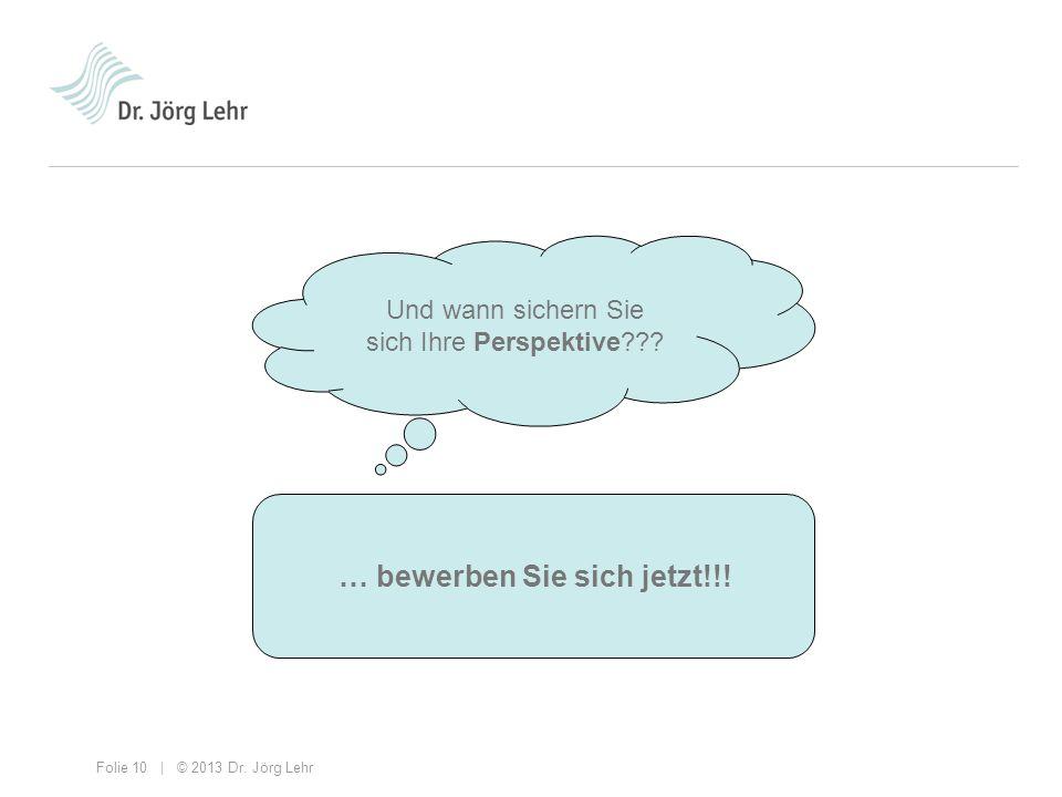 Folie 10 | © 2013 Dr. Jörg Lehr Und wann sichern Sie sich Ihre Perspektive??? … bewerben Sie sich jetzt!!!