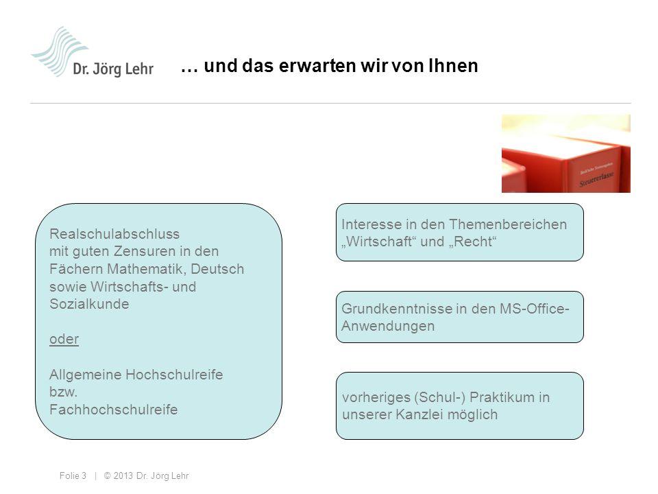 Folie 3 | © 2013 Dr. Jörg Lehr … und das erwarten wir von Ihnen Realschulabschluss mit guten Zensuren in den Fächern Mathematik, Deutsch sowie Wirtsch