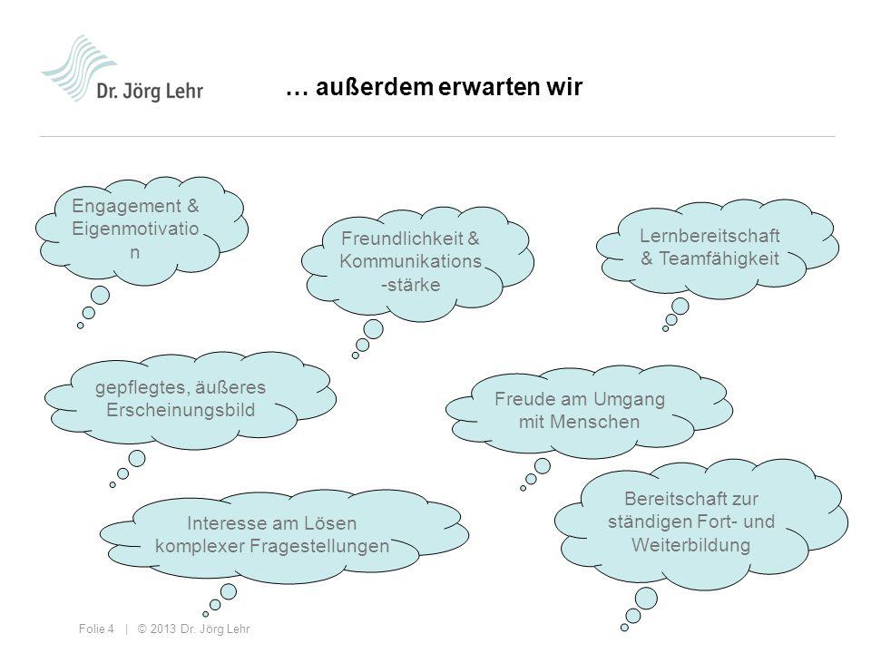 Folie 4 | © 2013 Dr. Jörg Lehr … außerdem erwarten wir Engagement & Eigenmotivatio n Freundlichkeit & Kommunikations -stärke Lernbereitschaft & Teamfä