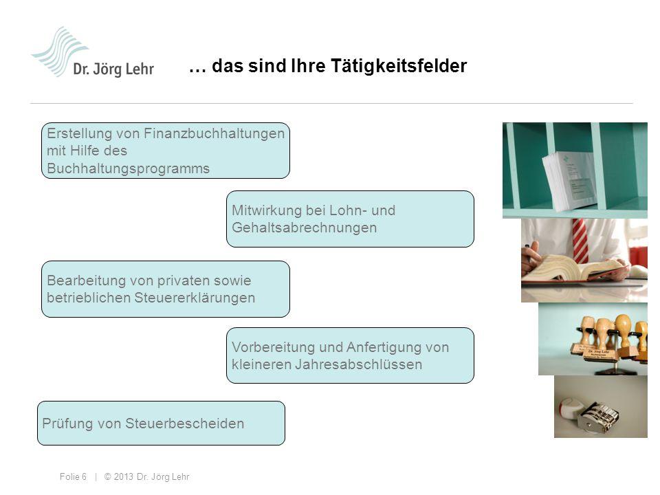 Folie 6 | © 2013 Dr. Jörg Lehr … das sind Ihre Tätigkeitsfelder Erstellung von Finanzbuchhaltungen mit Hilfe des Buchhaltungsprogramms Mitwirkung bei