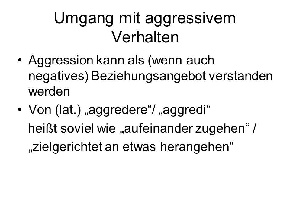 Umgang mit aggressivem Verhalten Aggression kann als (wenn auch negatives) Beziehungsangebot verstanden werden Von (lat.) aggredere/ aggredi heißt sov