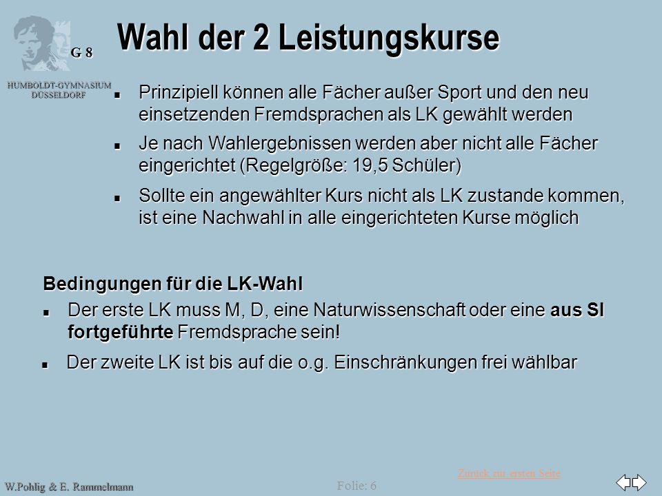 Zurück zur ersten Seite HUMBOLDT-GYMNASIUM DÜSSELDORF W.Pohlig & E. Rammelmann G 8 Folie: 6 Wahl der 2 Leistungskurse n Prinzipiell können alle Fächer