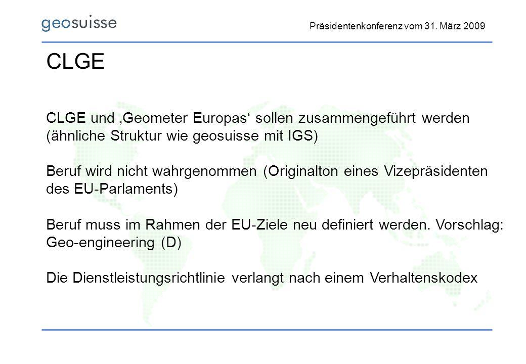 Präsidentenkonferenz vom 31. März 2009 CLGE CLGE und Geometer Europas sollen zusammengeführt werden (ähnliche Struktur wie geosuisse mit IGS) Beruf wi