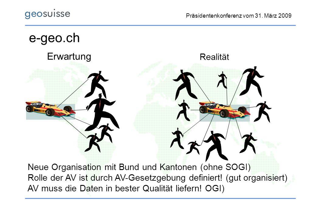 Präsidentenkonferenz vom 31. März 2009 e-geo.ch Erwartung Realität Neue Organisation mit Bund und Kantonen (ohne SOGI) Rolle der AV ist durch AV-Geset