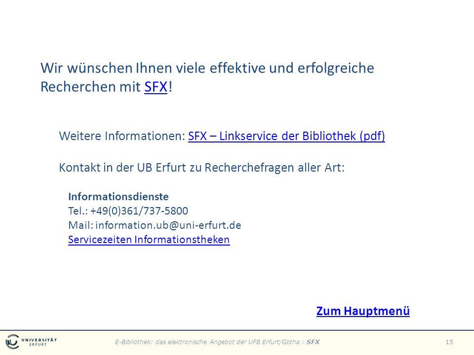 E-Bibliothek: das elektronische Angebot der UFB Erfurt/Gotha : SFX15 Wir wünschen Ihnen viele effektive und erfolgreiche Recherchen mit SFX!SFX Weitere Informationen: SFX – Linkservice der Bibliothek (pdf)SFX – Linkservice der Bibliothek (pdf) Kontakt in der UB Erfurt zu Recherchefragen aller Art: Informationsdienste Tel.: +49(0)361/737-5800 Mail: information.ub@uni-erfurt.de Servicezeiten Informationstheken Zum Hauptmenü