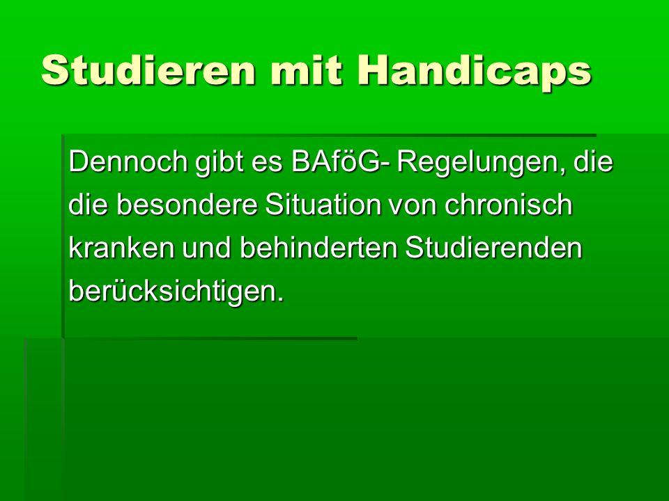 Studieren mit Handicaps Dennoch gibt es BAföG- Regelungen, die die besondere Situation von chronisch kranken und behinderten Studierenden berücksichti