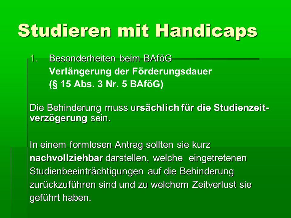 Studieren mit Handicaps 1.Besonderheiten beim BAföG Verlängerung der Förderungsdauer (§ 15 Abs. 3 Nr. 5 BAföG) Die Behinderung muss ursächlich für die