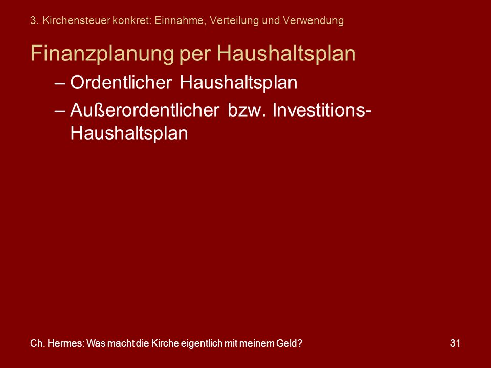 Ch. Hermes: Was macht die Kirche eigentlich mit meinem Geld?31 3. Kirchensteuer konkret: Einnahme, Verteilung und Verwendung Finanzplanung per Haushal