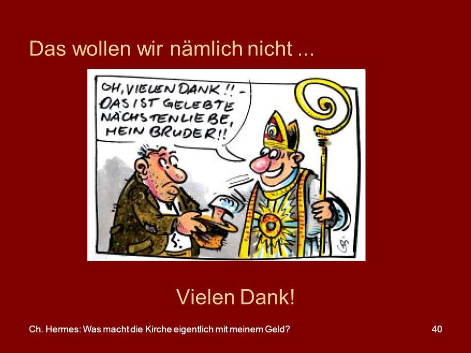 Ch. Hermes: Was macht die Kirche eigentlich mit meinem Geld?40 Das wollen wir nämlich nicht... Vielen Dank!
