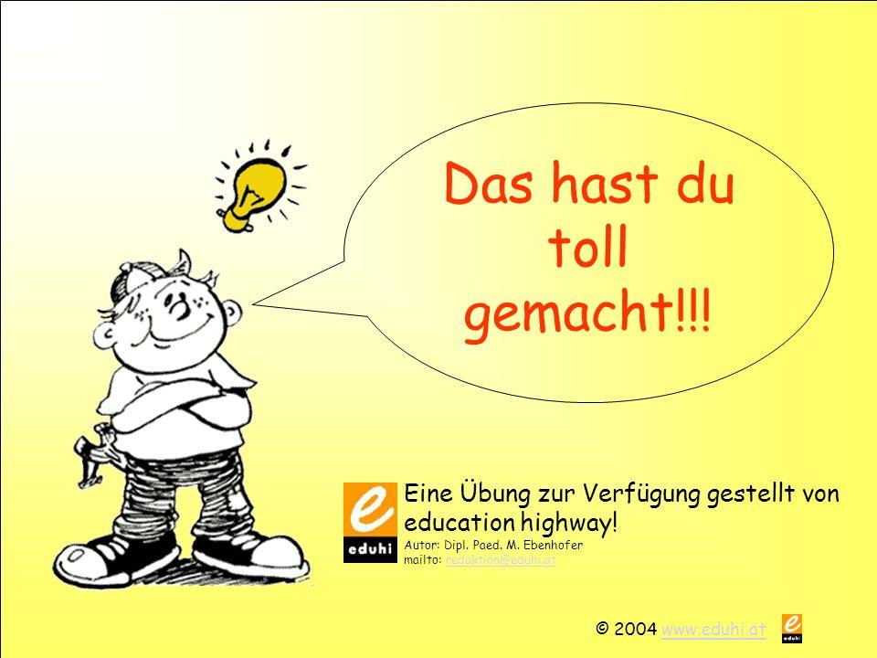 © 2004 www.eduhi.atwww.eduhi.at Das hast du toll gemacht!!.