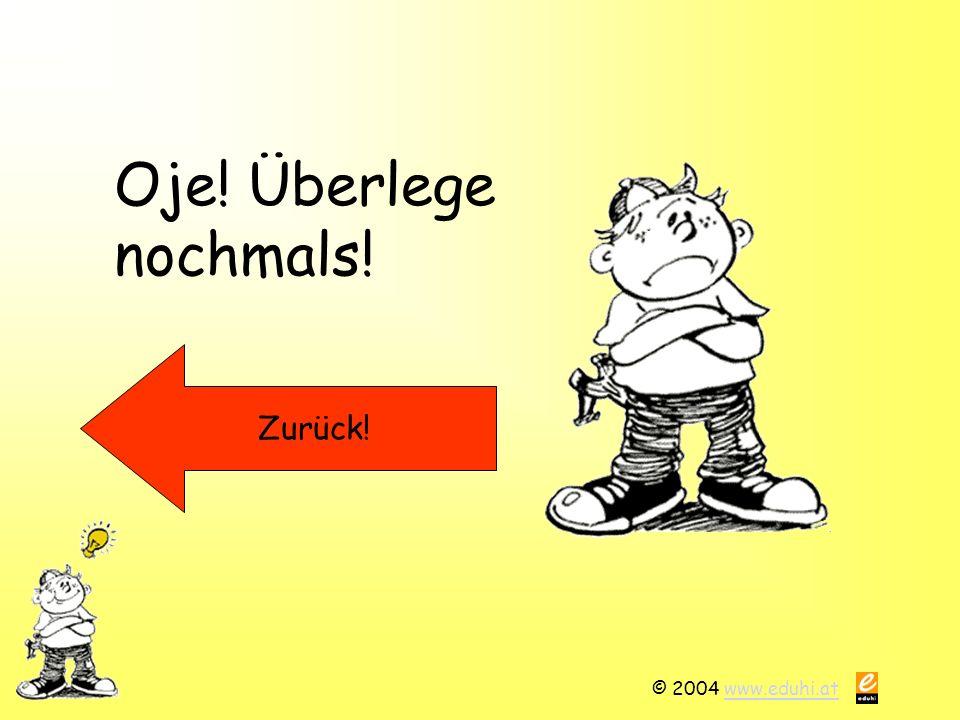 © 2004 www.eduhi.atwww.eduhi.at Oje! Überlege nochmals! Zurück!