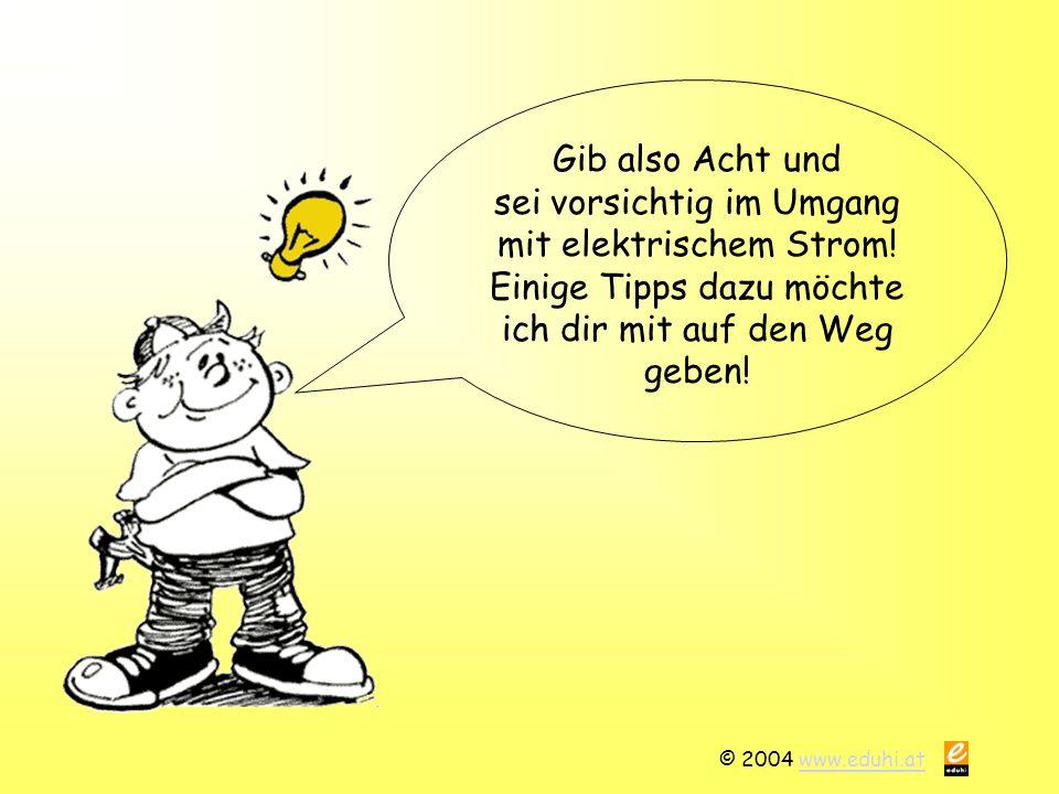 © 2004 www.eduhi.atwww.eduhi.at Gib also Acht und sei vorsichtig im Umgang mit elektrischem Strom.