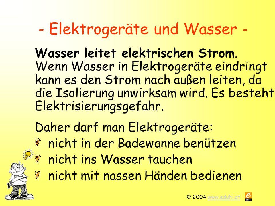 © 2004 www.eduhi.atwww.eduhi.at - Elektrogeräte und Wasser - Wasser leitet elektrischen Strom.
