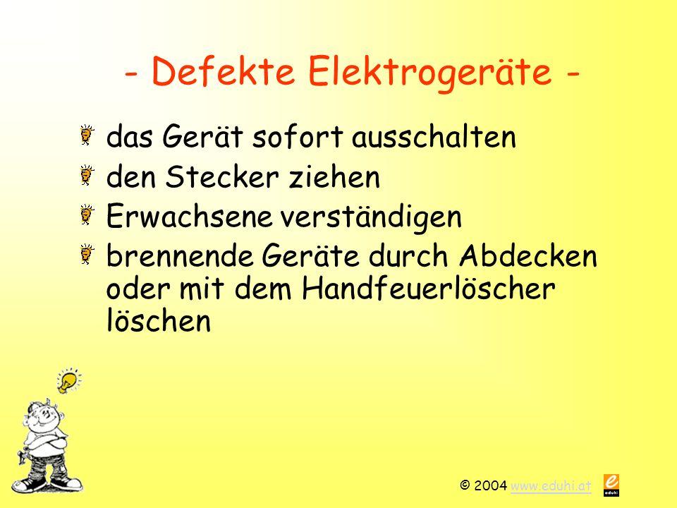 © 2004 www.eduhi.atwww.eduhi.at - Defekte Elektrogeräte - das Gerät sofort ausschalten den Stecker ziehen Erwachsene verständigen brennende Geräte durch Abdecken oder mit dem Handfeuerlöscher löschen