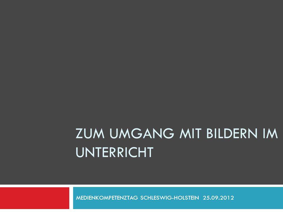 ZUM UMGANG MIT BILDERN IM UNTERRICHT MEDIENKOMPETENZTAG SCHLESWIG-HOLSTEIN 25.09.2012