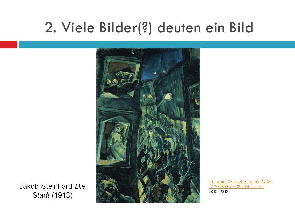 2. Viele Bilder(?) deuten ein Bild Jakob Steinhard Die Stadt (1913) http://farm6.staticflickr.com/5123/5 377339859_d8185b9eba_z.jpghttp://farm6.static