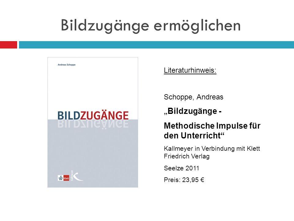 Bildzugänge ermöglichen Literaturhinweis: Schoppe, Andreas Bildzugänge - Methodische Impulse für den Unterricht Kallmeyer in Verbindung mit Klett Frie