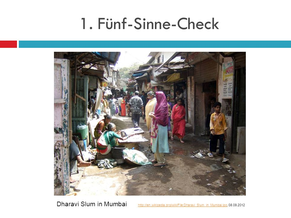 1. Fünf-Sinne-Check Dharavi Slum in Mumbai http://en.wikipedia.org/wiki/File:Dharavi_Slum_in_Mumbai.jpg, 08.09.2012 http://en.wikipedia.org/wiki/File: