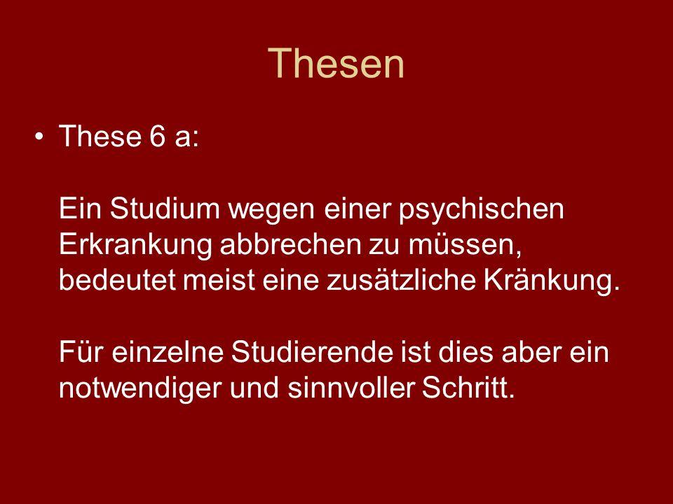 Thesen These 6 a: Ein Studium wegen einer psychischen Erkrankung abbrechen zu müssen, bedeutet meist eine zusätzliche Kränkung. Für einzelne Studieren