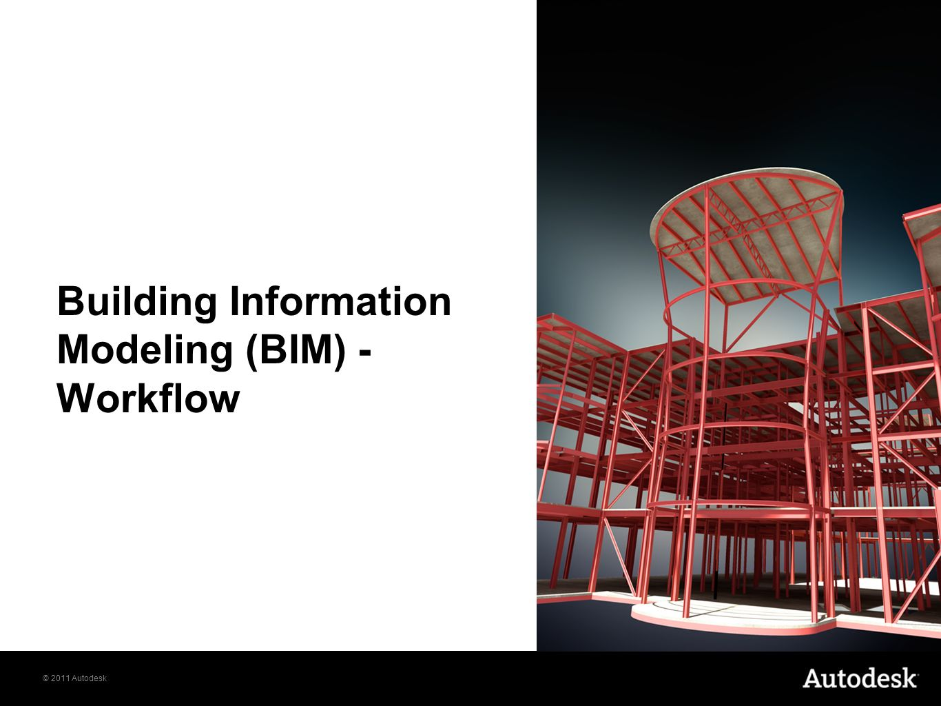 © 2011 Autodesk Building Information Modeling (BIM) - Workflow