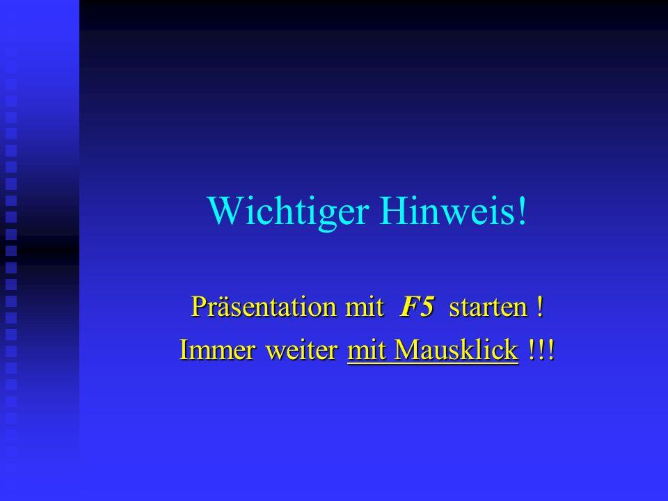 Wichtiger Hinweis! Präsentation mit F5 starten ! Immer weiter mit Mausklick !!!