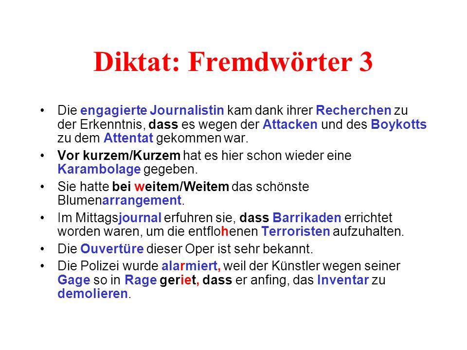 Diktat: Fremdwörter 3 Die engagierte Journalistin kam dank ihrer Recherchen zu der Erkenntnis, dass es wegen der Attacken und des Boykotts zu dem Attentat gekommen war.
