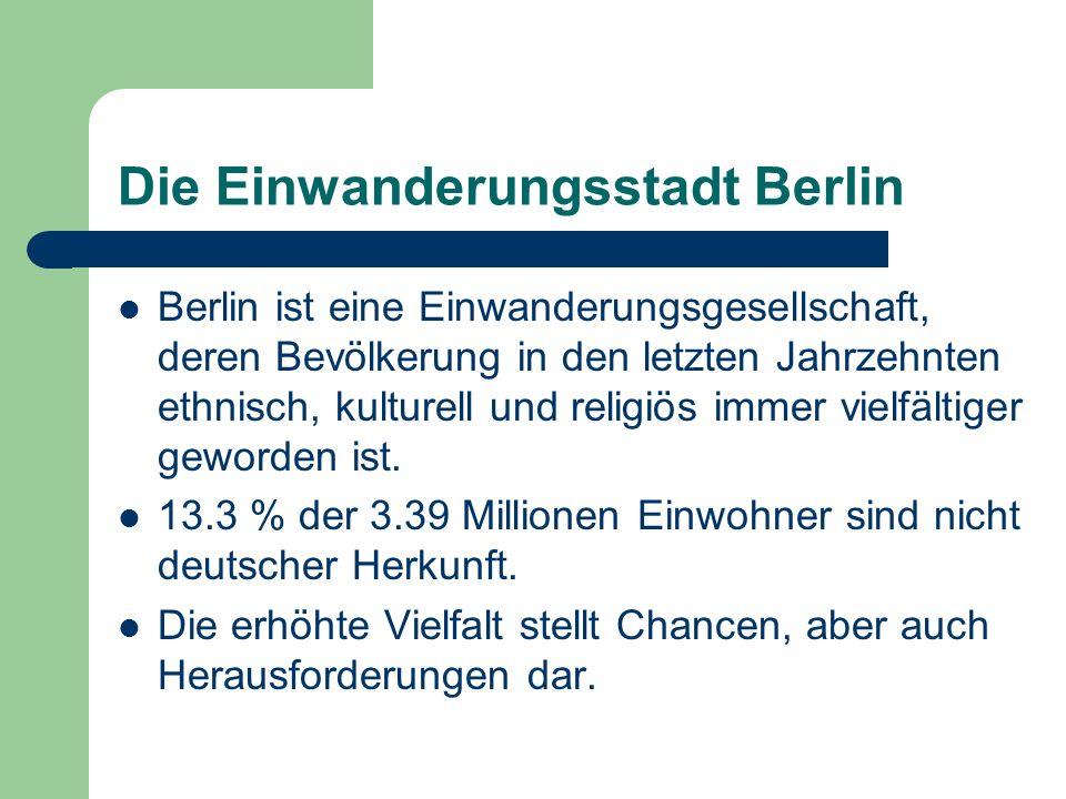 Die Einwanderungsstadt Berlin Berlin ist eine Einwanderungsgesellschaft, deren Bevölkerung in den letzten Jahrzehnten ethnisch, kulturell und religiös
