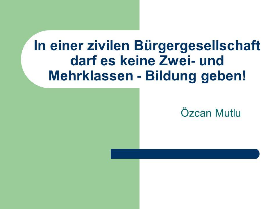 In einer zivilen Bürgergesellschaft darf es keine Zwei- und Mehrklassen - Bildung geben! Özcan Mutlu