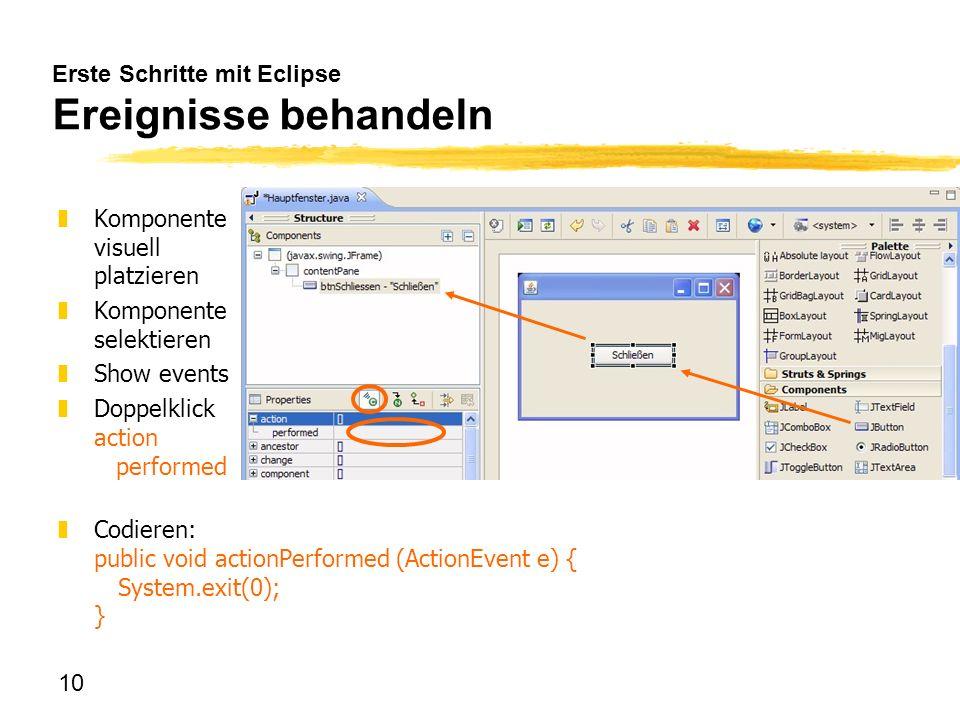 10 Erste Schritte mit Eclipse Ereignisse behandeln zKomponente visuell platzieren zKomponente selektieren zShow events zDoppelklick action performed z