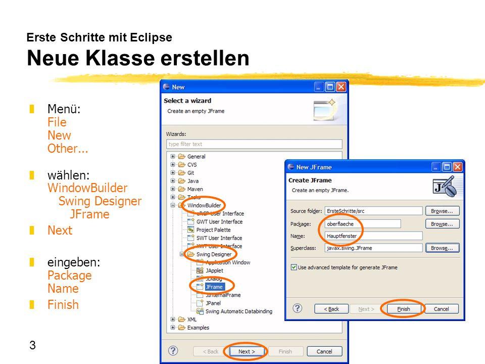 3 Erste Schritte mit Eclipse Neue Klasse erstellen zMenü: File New Other... zwählen: WindowBuilder Swing Designer JFrame zNext zeingeben: Package Name