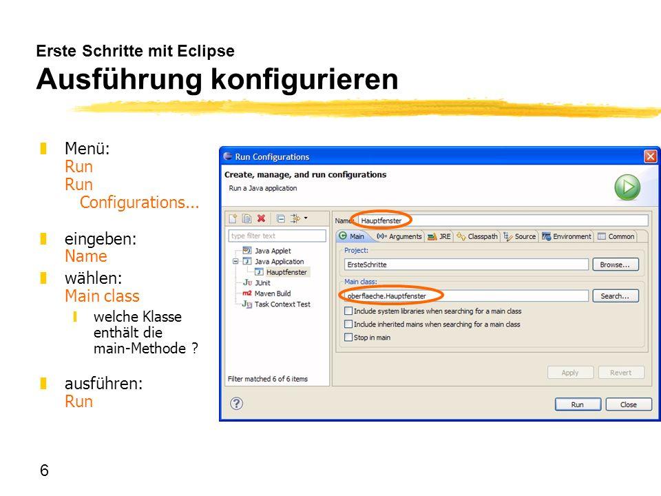 6 Erste Schritte mit Eclipse Ausführung konfigurieren zMenü: Run Run Configurations... zeingeben: Name zwählen: Main class ywelche Klasse enthält die