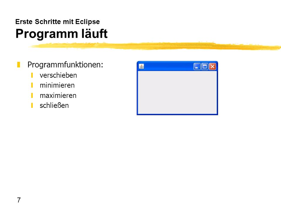 8 Erste Schritte mit Eclipse Programmrahmen package oberflaeche; import java.awt.EventQueue; import javax.swing.JFrame; import javax.swing.JPanel; public class Hauptfenster extends JFrame { private JPanel contentPane; } public static void main(String[] args) { EventQueue.invokeLater(new Runnable() { public void run() { try { Hauptfenster frame = new Hauptfenster(); frame.setVisible(true); } catch (Exception e) { e.printStackTrace(); } }); } public Hauptfenster() { setDefaultCloseOperation(JFrame.EXIT_ON_CLOSE); setBounds(100, 100, 243, 162); contentPane = new JPanel(); contentPane.setBorder( new EmptyBorder(5, 5, 5, 5)); setContentPane(contentPane); contentPane.setLayout(null); }