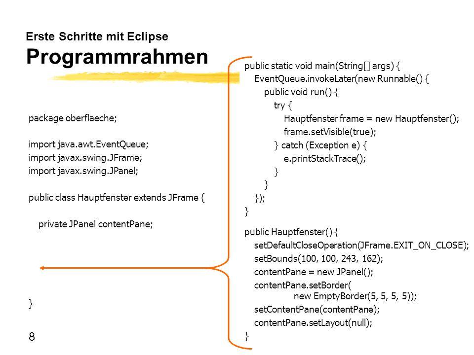 8 Erste Schritte mit Eclipse Programmrahmen package oberflaeche; import java.awt.EventQueue; import javax.swing.JFrame; import javax.swing.JPanel; pub