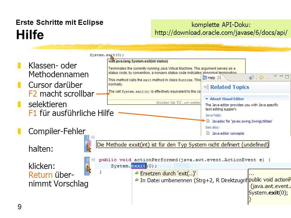 9 Erste Schritte mit Eclipse Hilfe komplette API-Doku: http://download.oracle.com/javase/6/docs/api/ zKlassen- oder Methodennamen zCursor darüber F2 m