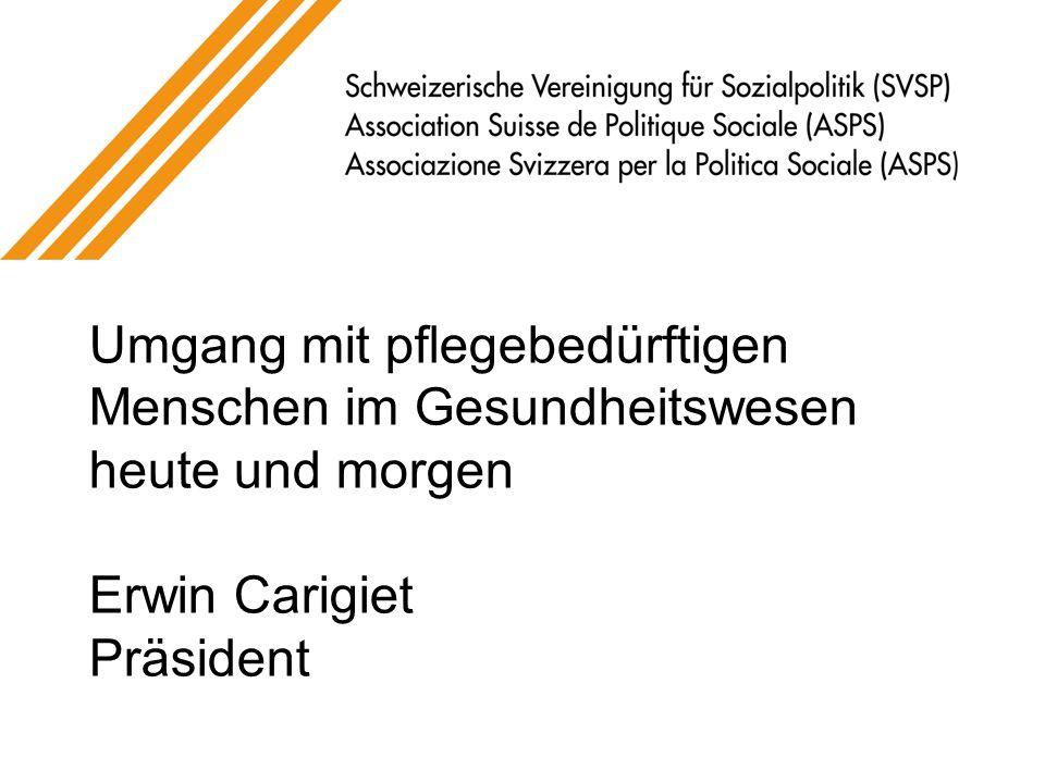 Umgang mit pflegebedürftigen Menschen im Gesundheitswesen heute und morgen Erwin Carigiet Präsident