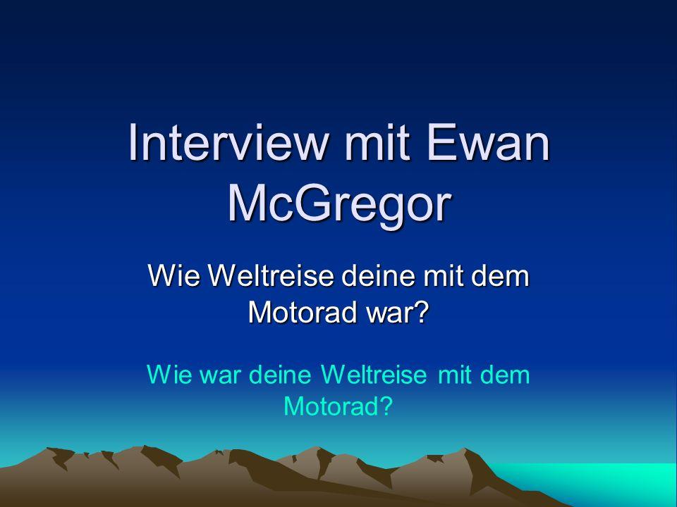 Interview mit Ewan McGregor Wie Weltreise deine mit dem Motorad war? Wie war deine Weltreise mit dem Motorad?