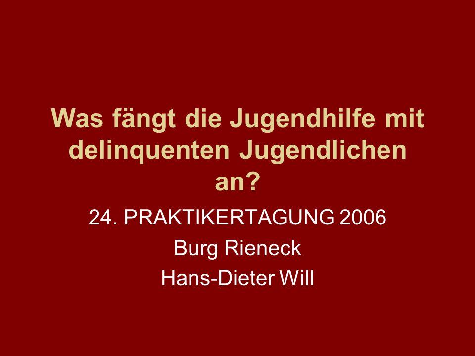 Was fängt die Jugendhilfe mit delinquenten Jugendlichen an? 24. PRAKTIKERTAGUNG 2006 Burg Rieneck Hans-Dieter Will