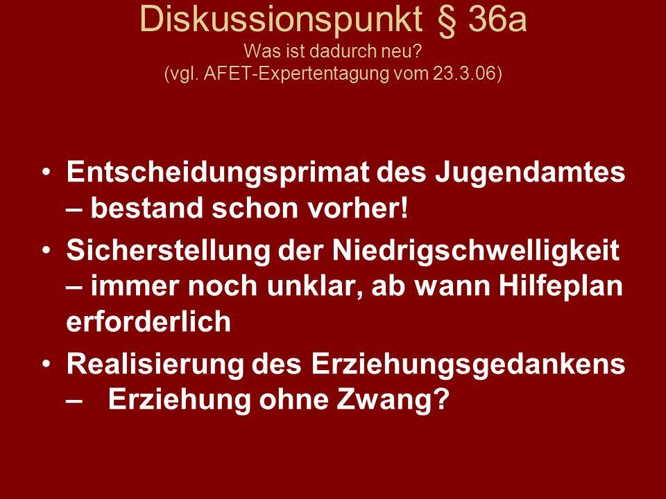 Diskussionspunkt § 36a Was ist dadurch neu? (vgl. AFET-Expertentagung vom 23.3.06) Entscheidungsprimat des Jugendamtes – bestand schon vorher! Sichers