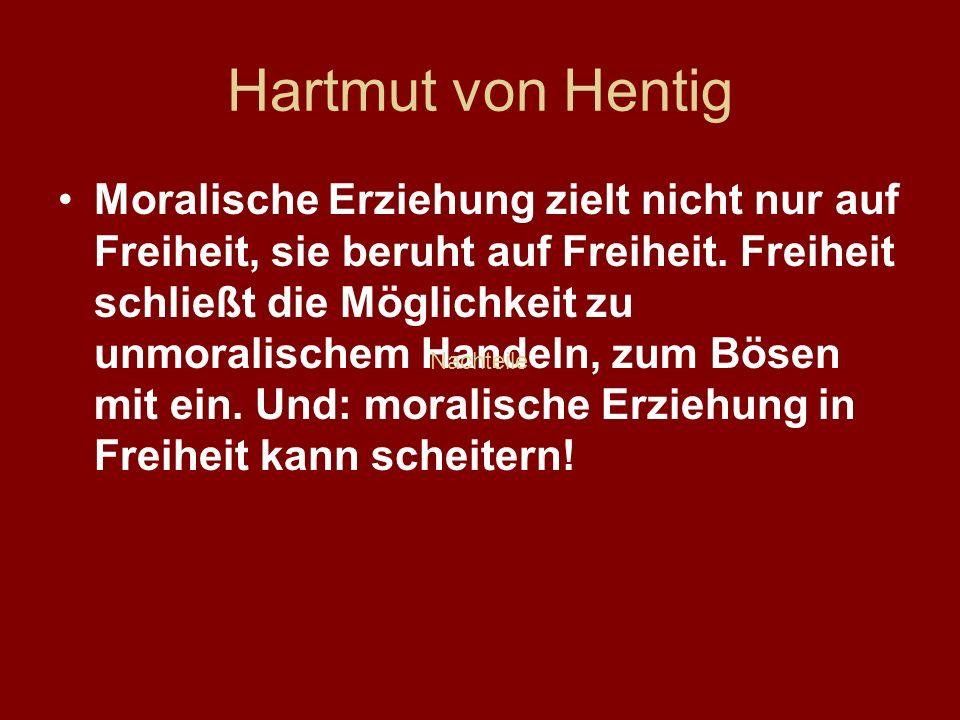 Hartmut von Hentig Moralische Erziehung zielt nicht nur auf Freiheit, sie beruht auf Freiheit. Freiheit schließt die Möglichkeit zu unmoralischem Hand