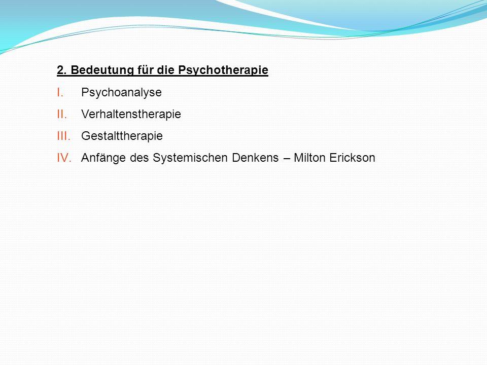 I.Psychoanalyse II.Verhaltenstherapie III.Gestalttherapie IV.Anfänge des Systemischen Denkens – Milton Erickson 2. Bedeutung für die Psychotherapie
