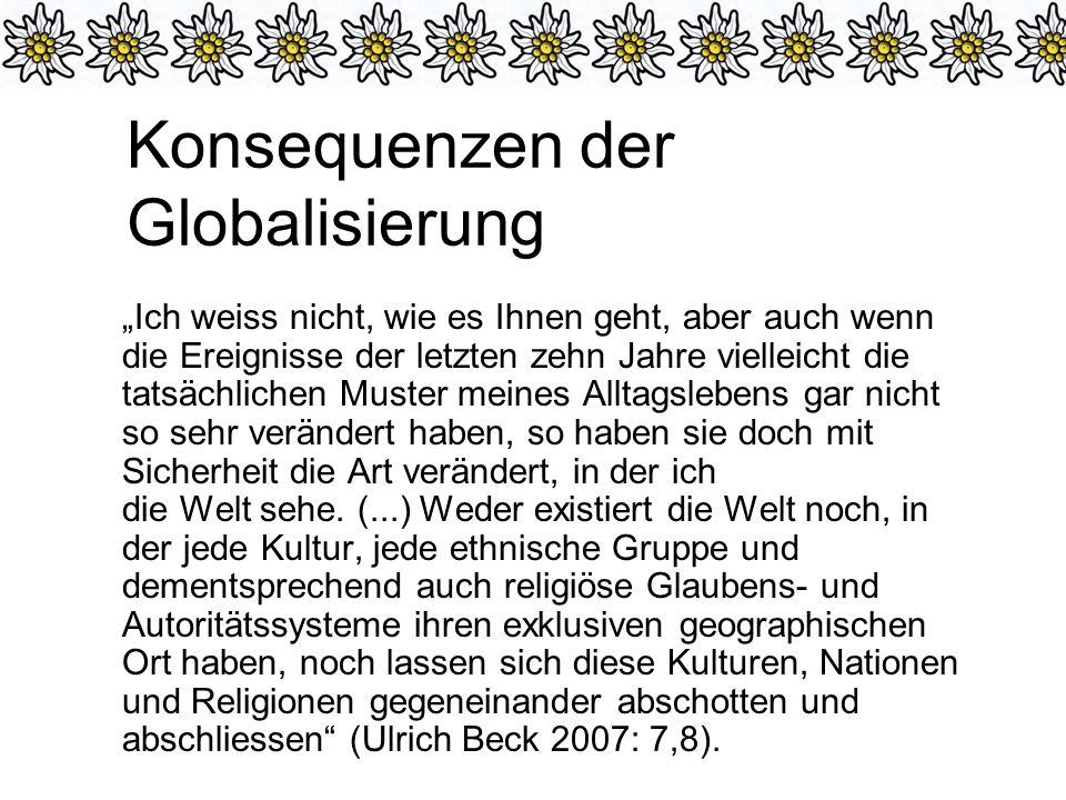 Konsequenzen der Globalisierung Ich weiss nicht, wie es Ihnen geht, aber auch wenn die Ereignisse der letzten zehn Jahre vielleicht die tatsächlichen Muster meines Alltagslebens gar nicht so sehr verändert haben, so haben sie doch mit Sicherheit die Art verändert, in der ich die Welt sehe.