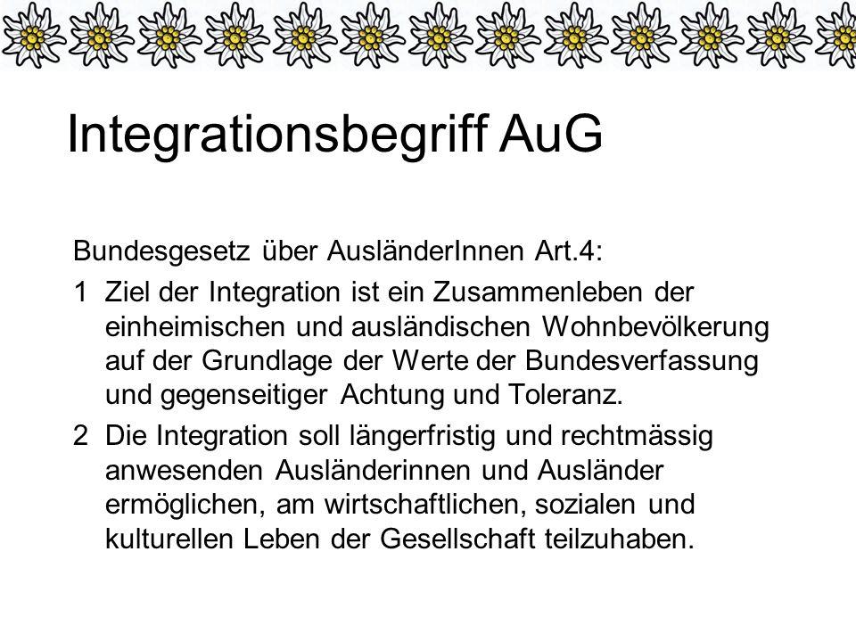 Integrationsbegriff AuG Bundesgesetz über AusländerInnen Art.4: 1 Ziel der Integration ist ein Zusammenleben der einheimischen und ausländischen Wohnbevölkerung auf der Grundlage der Werte der Bundesverfassung und gegenseitiger Achtung und Toleranz.
