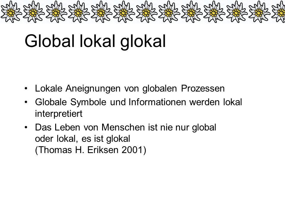Global lokal glokal Lokale Aneignungen von globalen Prozessen Globale Symbole und Informationen werden lokal interpretiert Das Leben von Menschen ist nie nur global oder lokal, es ist glokal (Thomas H.