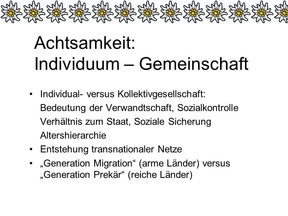 Achtsamkeit: Individuum – Gemeinschaft Individual- versus Kollektivgesellschaft: Bedeutung der Verwandtschaft, Sozialkontrolle Verhältnis zum Staat, Soziale Sicherung Altershierarchie Entstehung transnationaler Netze Generation Migration (arme Länder) versus Generation Prekär (reiche Länder)