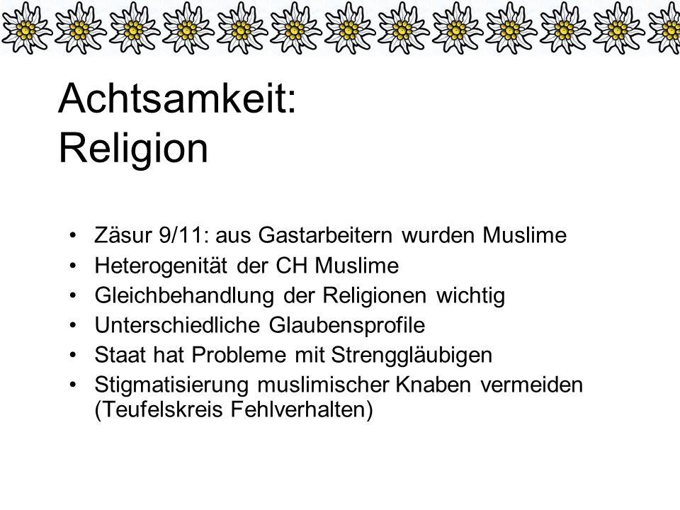 Achtsamkeit: Religion Zäsur 9/11: aus Gastarbeitern wurden Muslime Heterogenität der CH Muslime Gleichbehandlung der Religionen wichtig Unterschiedliche Glaubensprofile Staat hat Probleme mit Strenggläubigen Stigmatisierung muslimischer Knaben vermeiden (Teufelskreis Fehlverhalten)